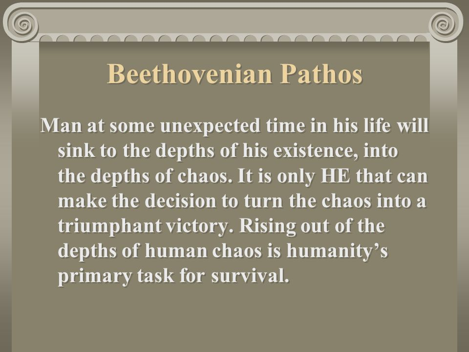 Beethovenian Pathos Man at some unexpected time in his life will sink to the depths of his existence, into the depths of chaos.