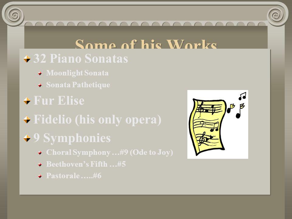 Some of his Works 32 Piano Sonatas Moonlight Sonata Sonata Pathetique Fur Elise Fidelio (his only opera) 9 Symphonies Choral Symphony …#9 (Ode to Joy) Beethoven's Fifth …#5 Pastorale …..#6 32 Piano Sonatas Moonlight Sonata Sonata Pathetique Fur Elise Fidelio (his only opera) 9 Symphonies Choral Symphony …#9 (Ode to Joy) Beethoven's Fifth …#5 Pastorale …..#6