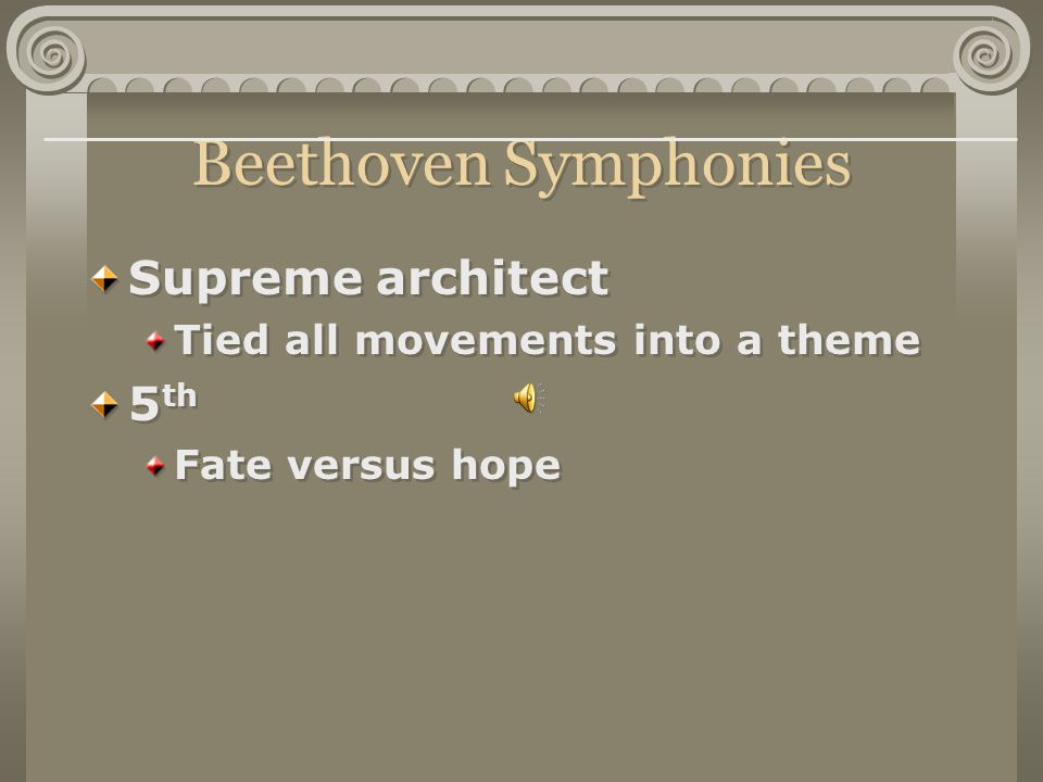 Beethoven Symphonies Supreme architect Tied all movements into a theme 5 th Fate versus hope Supreme architect Tied all movements into a theme 5 th Fate versus hope