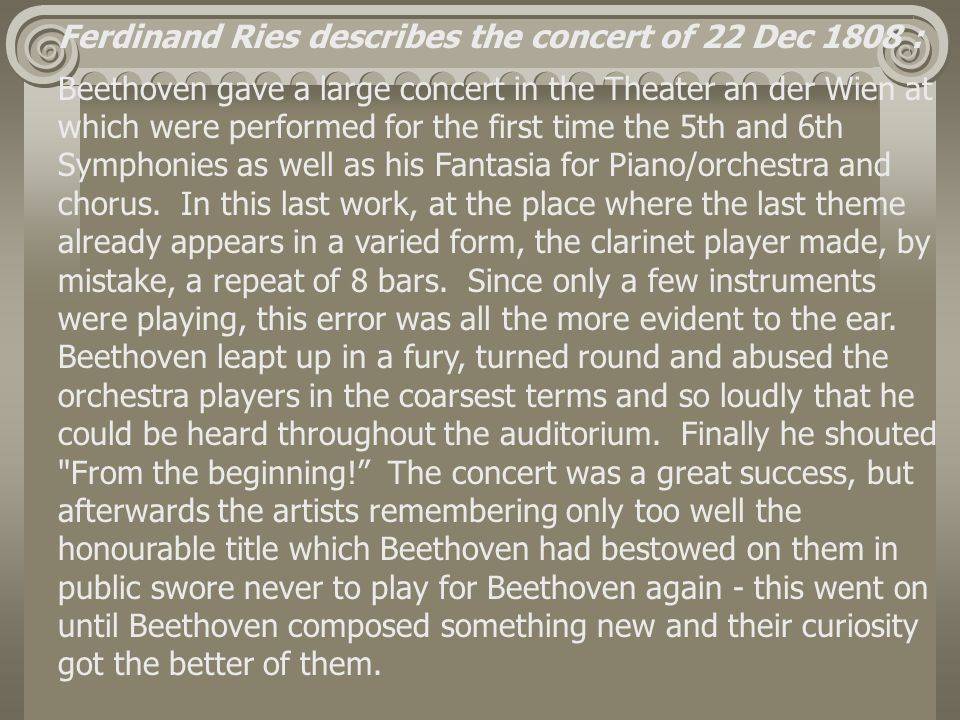 Ferdinand Ries describes the concert of 22 Dec 1808 : Beethoven gave a large concert in the Theater an der Wien at which were performed for the first time the 5th and 6th Symphonies as well as his Fantasia for Piano/orchestra and chorus.