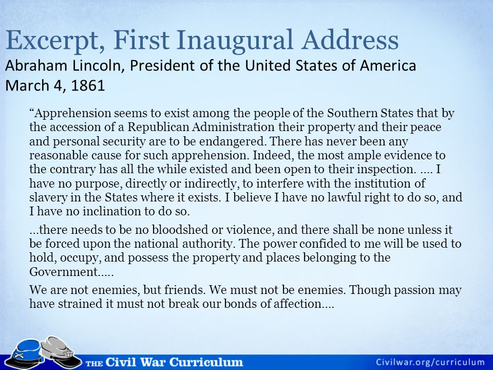 "Excerpt, First Inaugural Address Abraham Lincoln, President of the United States of America March 4, 1861 ""Apprehension seems to exist among the peopl"