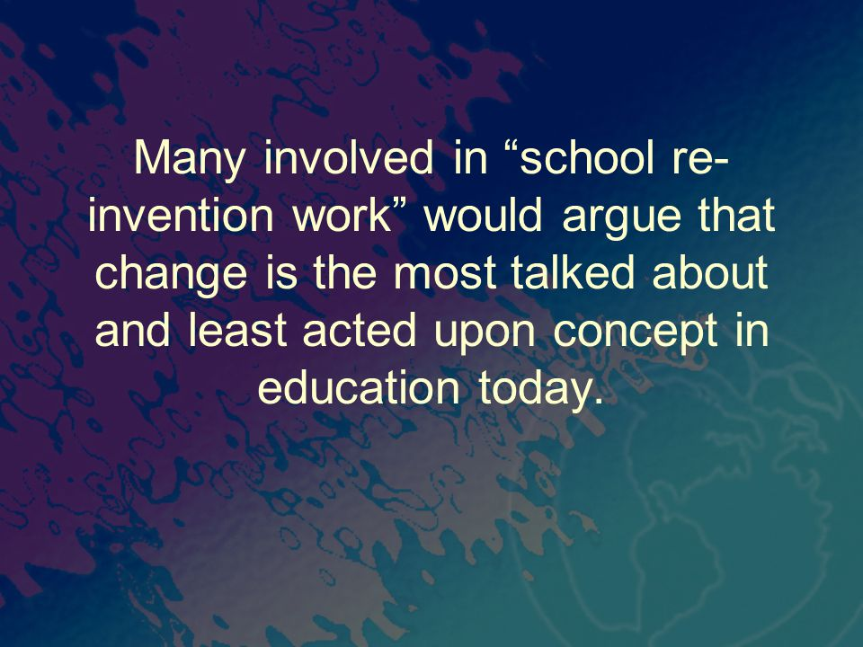 "Many involved in ""school re- invention work"" would argue that change is the most talked about and least acted upon concept in education today."