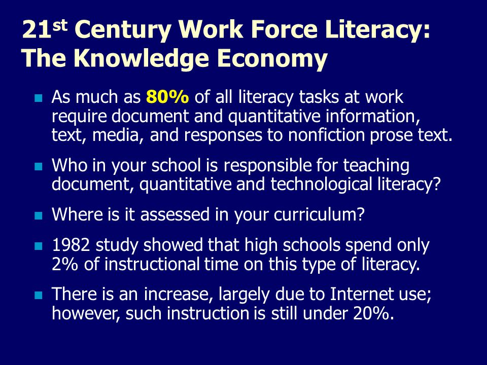 21 st Century Work Force Literacy: The Knowledge Economy As much as 80% of all literacy tasks at work require document and quantitative information, t