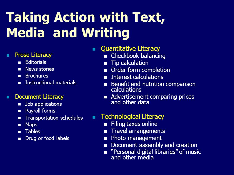 Taking Action with Text, Media and Writing Prose Literacy Editorials News stories Brochures Instructional materials Document Literacy Job applications