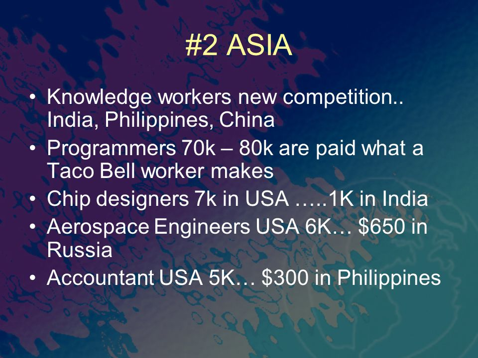 #2 ASIA Knowledge workers new competition.. India, Philippines, China Programmers 70k – 80k are paid what a Taco Bell worker makes Chip designers 7k i