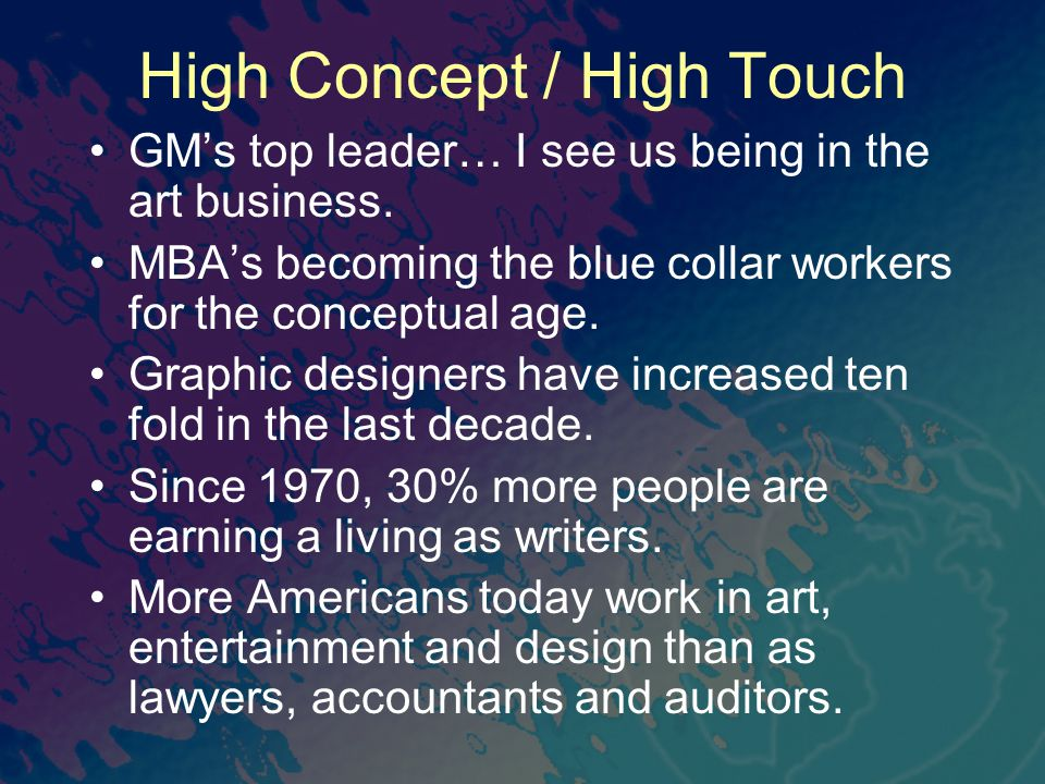 High Concept / High Touch GM's top leader… I see us being in the art business. MBA's becoming the blue collar workers for the conceptual age. Graphic