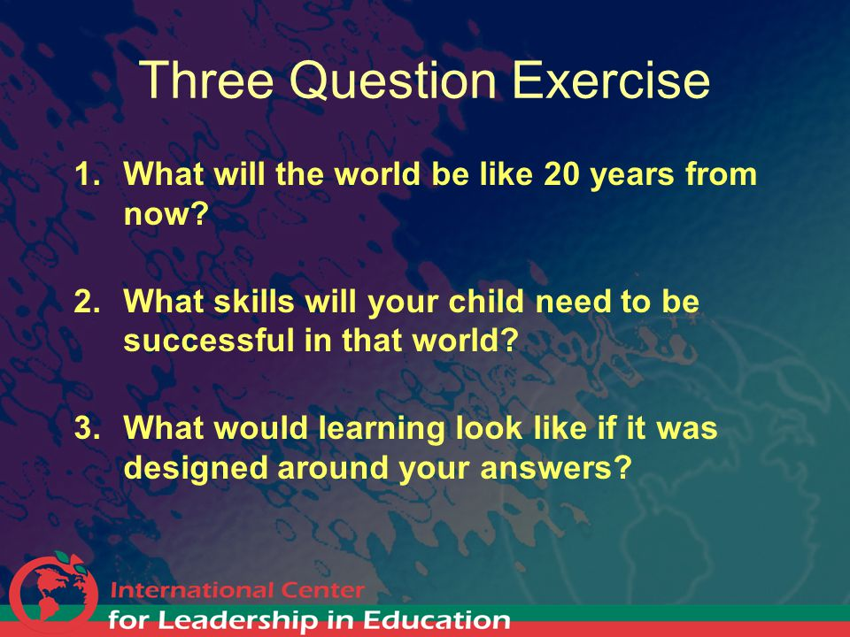Three Question Exercise 1.What will the world be like 20 years from now? 2.What skills will your child need to be successful in that world? 3.What wou