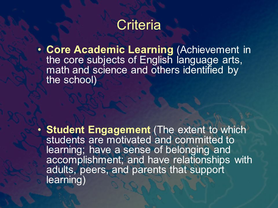 Criteria Core Academic Learning (Achievement in the core subjects of English language arts, math and science and others identified by the school) Student Engagement (The extent to which students are motivated and committed to learning; have a sense of belonging and accomplishment; and have relationships with adults, peers, and parents that support learning)