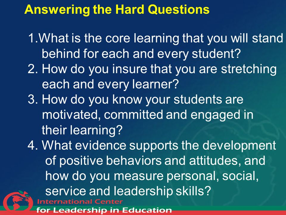 Answering the Hard Questions 1.What is the core learning that you will stand behind for each and every student? 2. How do you insure that you are stre