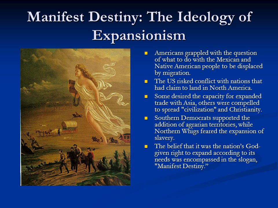 Manifest Destiny: The Ideology of Expansionism Americans grappled with the question of what to do with the Mexican and Native American people to be displaced by migration.