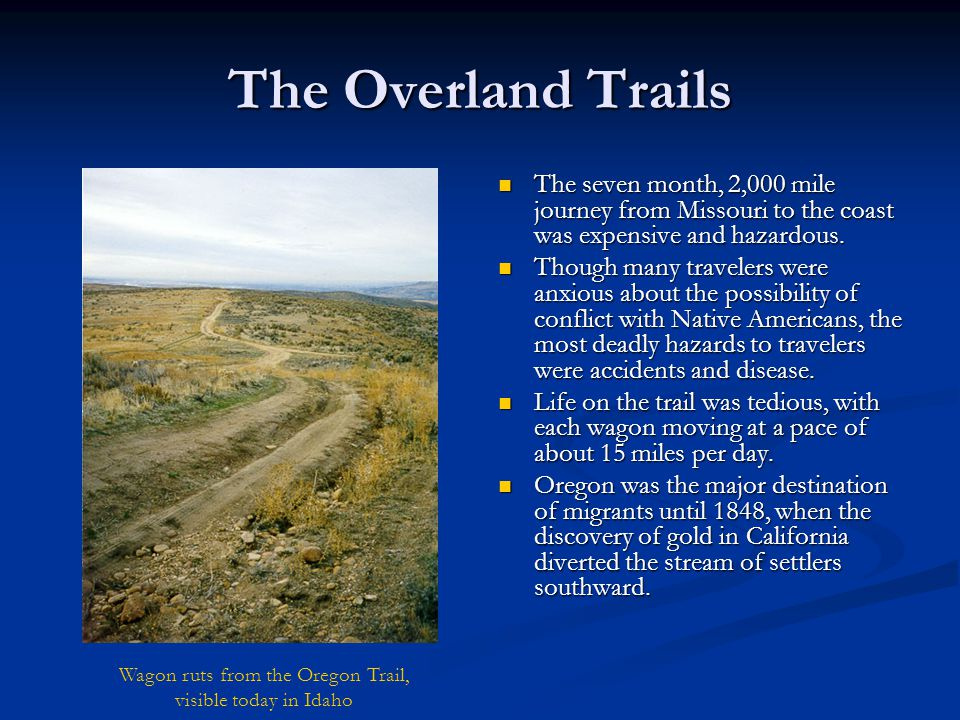 The Overland Trails The seven month, 2,000 mile journey from Missouri to the coast was expensive and hazardous. Though many travelers were anxious abo