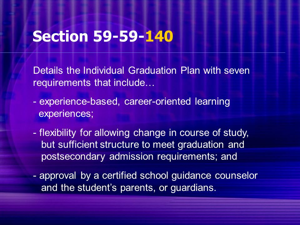 Section 59-59-140 Details the Individual Graduation Plan with seven requirements that include… - experience-based, career-oriented learning experiences; - flexibility for allowing change in course of study, but sufficient structure to meet graduation and postsecondary admission requirements; and - approval by a certified school guidance counselor and the student's parents, or guardians.