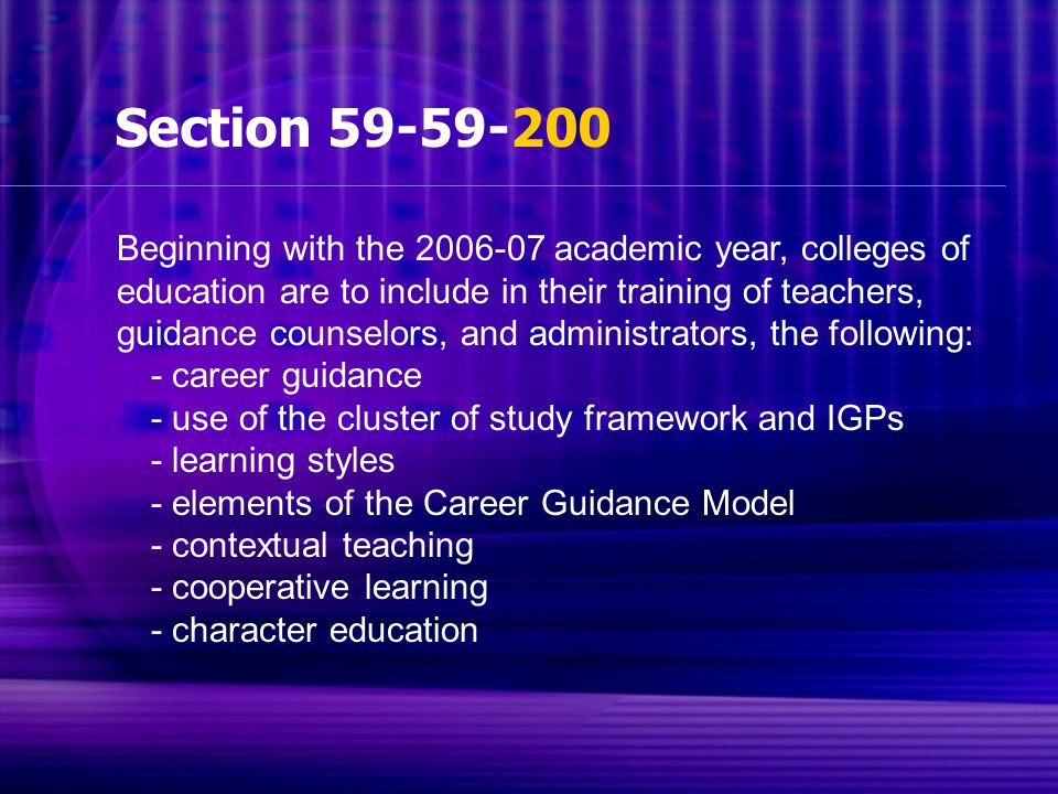 Section 59-59-200 Beginning with the 2006-07 academic year, colleges of education are to include in their training of teachers, guidance counselors, and administrators, the following: - career guidance - use of the cluster of study framework and IGPs - learning styles - elements of the Career Guidance Model - contextual teaching - cooperative learning - character education
