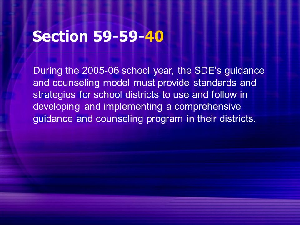 Section 59-59-40 During the 2005-06 school year, the SDE's guidance and counseling model must provide standards and strategies for school districts to use and follow in developing and implementing a comprehensive guidance and counseling program in their districts.