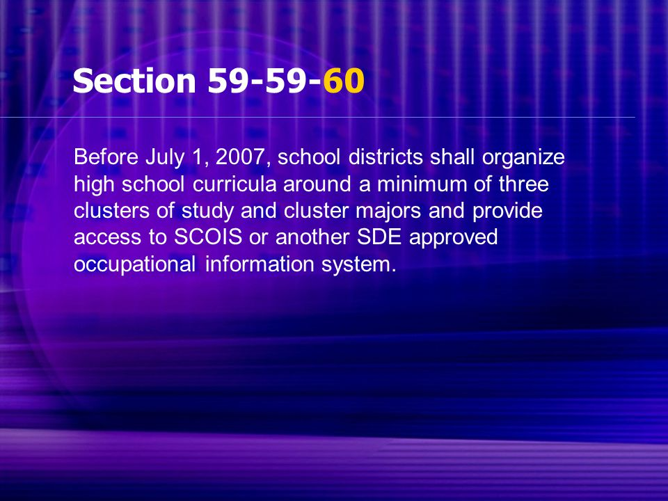 Section 59-59-60 Before July 1, 2007, school districts shall organize high school curricula around a minimum of three clusters of study and cluster majors and provide access to SCOIS or another SDE approved occupational information system.