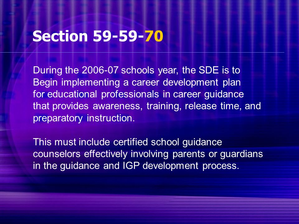 Section 59-59-70 During the 2006-07 schools year, the SDE is to Begin implementing a career development plan for educational professionals in career guidance that provides awareness, training, release time, and preparatory instruction.