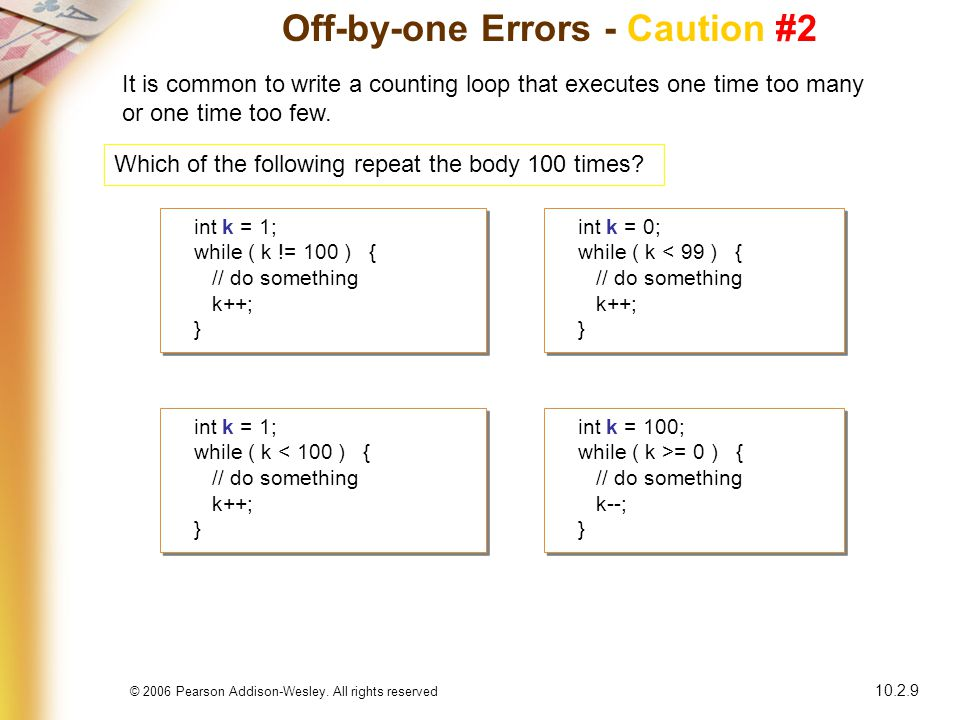 © 2006 Pearson Addison-Wesley. All rights reserved 10.2.9 Off-by-one Errors - Caution #2 It is common to write a counting loop that executes one time