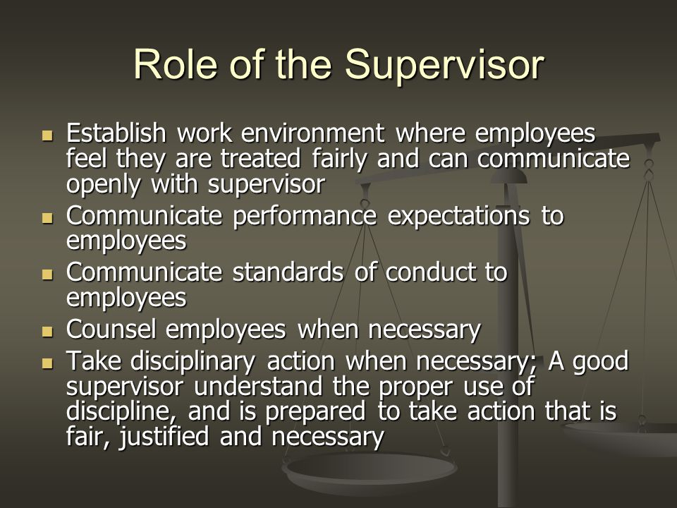 Role of the Supervisor Establish work environment where employees feel they are treated fairly and can communicate openly with supervisor Establish wo