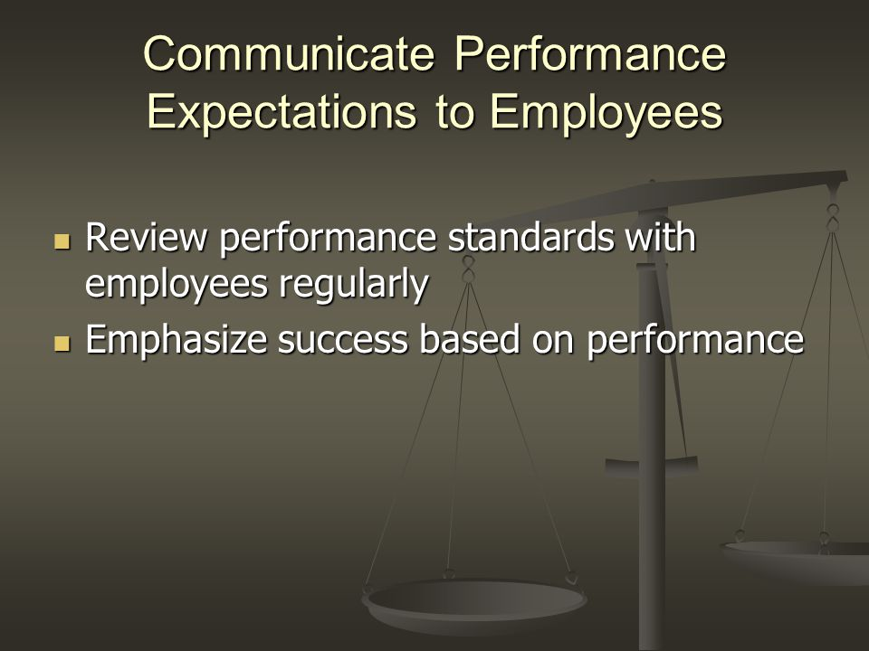 Communicate Performance Expectations to Employees Review performance standards with employees regularly Review performance standards with employees re