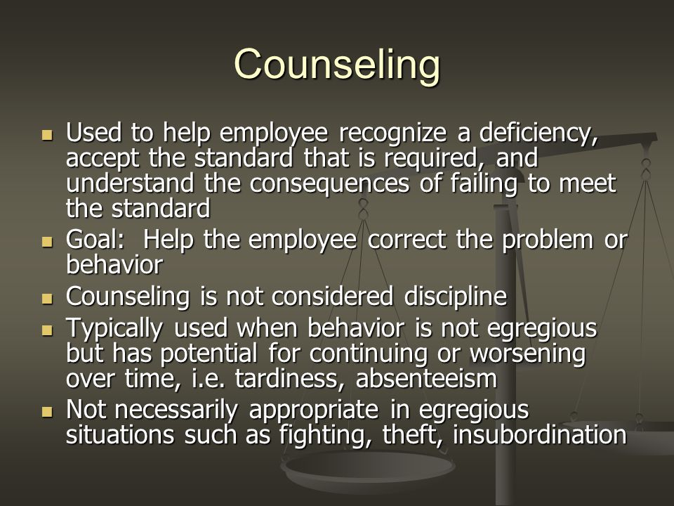 Counseling Used to help employee recognize a deficiency, accept the standard that is required, and understand the consequences of failing to meet the