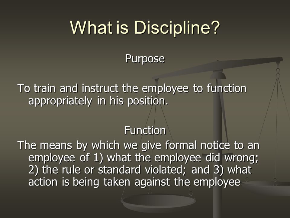What is Discipline? Purpose To train and instruct the employee to function appropriately in his position. Function The means by which we give formal n