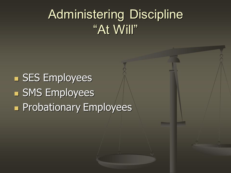 "Administering Discipline ""At Will"" SES Employees SES Employees SMS Employees SMS Employees Probationary Employees Probationary Employees"
