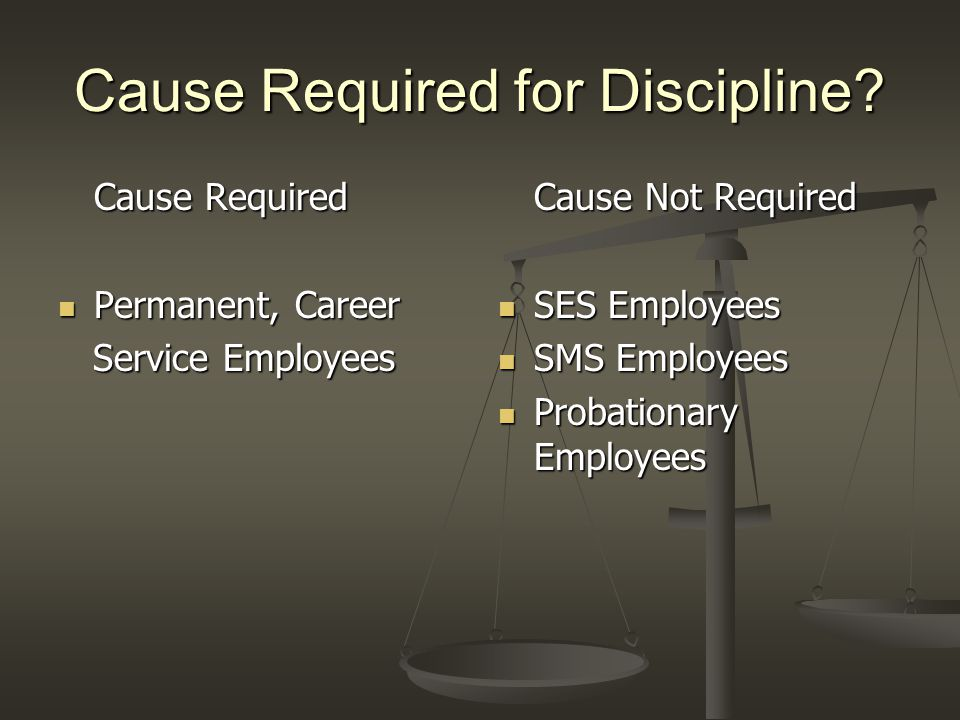 Cause Required for Discipline? Cause Required Permanent, Career Permanent, Career Service Employees Service Employees Cause Not Required SES Employees