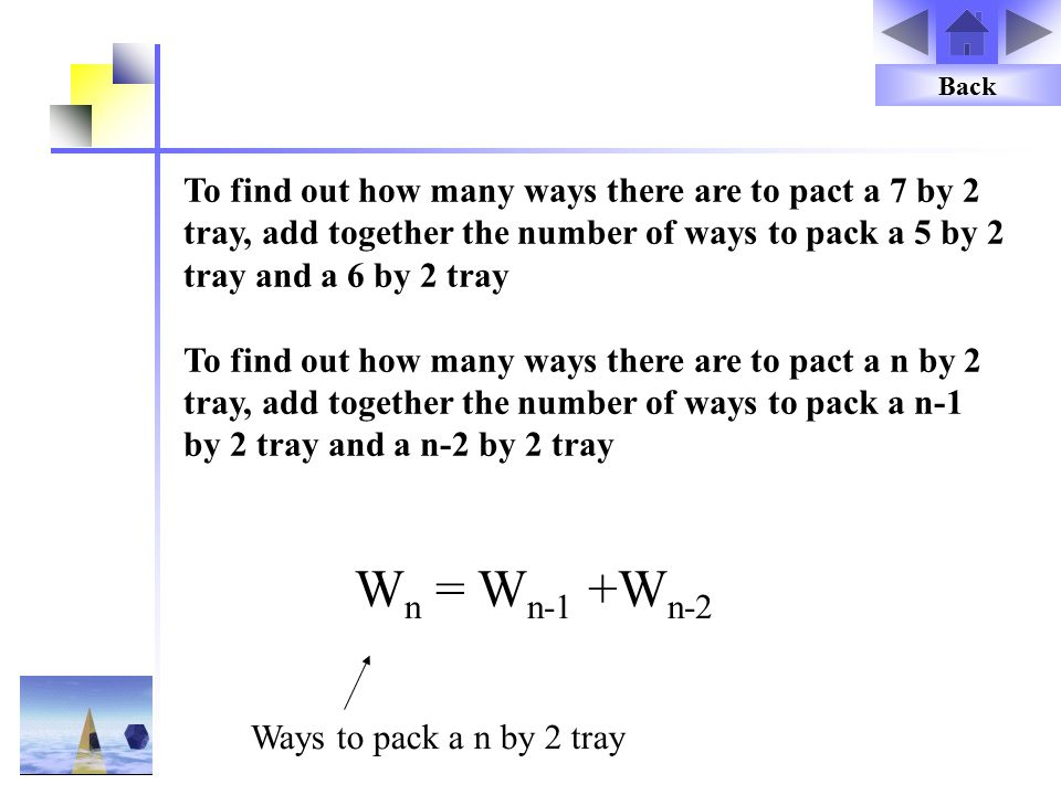 To find out how many ways there are to pact a 7 by 2 tray, add together the number of ways to pack a 5 by 2 tray and a 6 by 2 tray To find out how many ways there are to pact a n by 2 tray, add together the number of ways to pack a n-1 by 2 tray and a n-2 by 2 tray W n = W n-1 +W n-2 Ways to pack a n by 2 tray Back