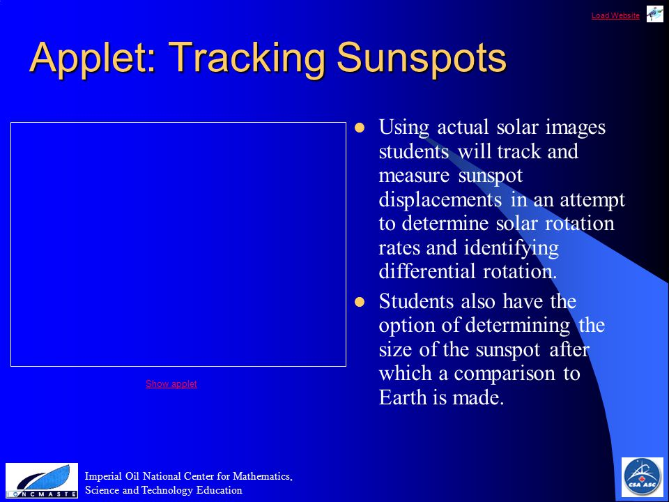 Load Website Imperial Oil National Center for Mathematics, Science and Technology Education Applet: Tracking Sunspots Using actual solar images students will track and measure sunspot displacements in an attempt to determine solar rotation rates and identifying differential rotation.