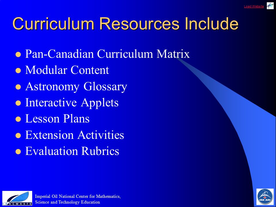 Load Website Imperial Oil National Center for Mathematics, Science and Technology Education Curriculum Resources Include Pan-Canadian Curriculum Matrix Modular Content Astronomy Glossary Interactive Applets Lesson Plans Extension Activities Evaluation Rubrics
