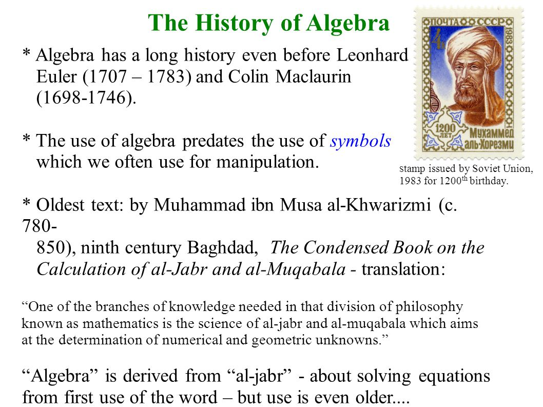 The History of Algebra * Algebra has a long history even before Leonhard Euler (1707 – 1783) and Colin Maclaurin (1698-1746).
