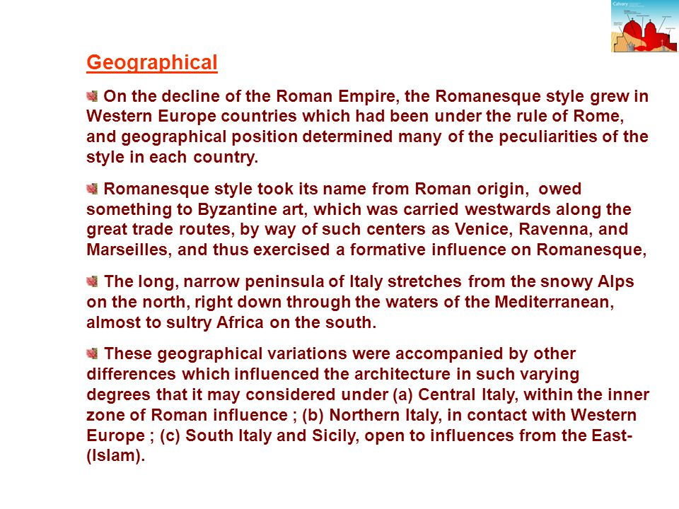 Geographical On the decline of the Roman Empire, the Romanesque style grew in Western Europe countries which had been under the rule of Rome, and geographical position determined many of the peculiarities of the style in each country.