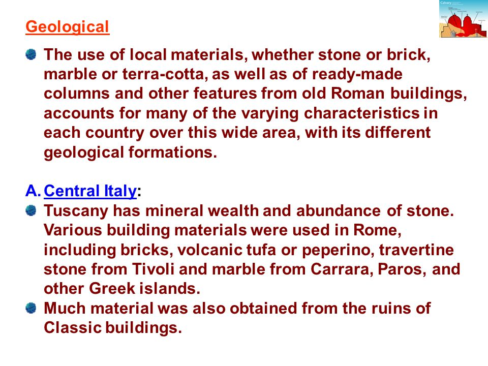 Geological The use of local materials, whether stone or brick, marble or terra-cotta, as well as of ready-made columns and other features from old Roman buildings, accounts for many of the varying characteristics in each country over this wide area, with its different geological formations.
