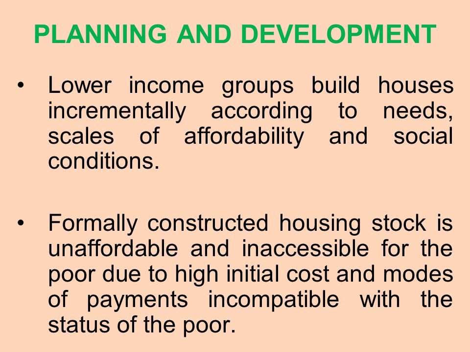 PLANNING AND DEVELOPMENT Lower income groups build houses incrementally according to needs, scales of affordability and social conditions.