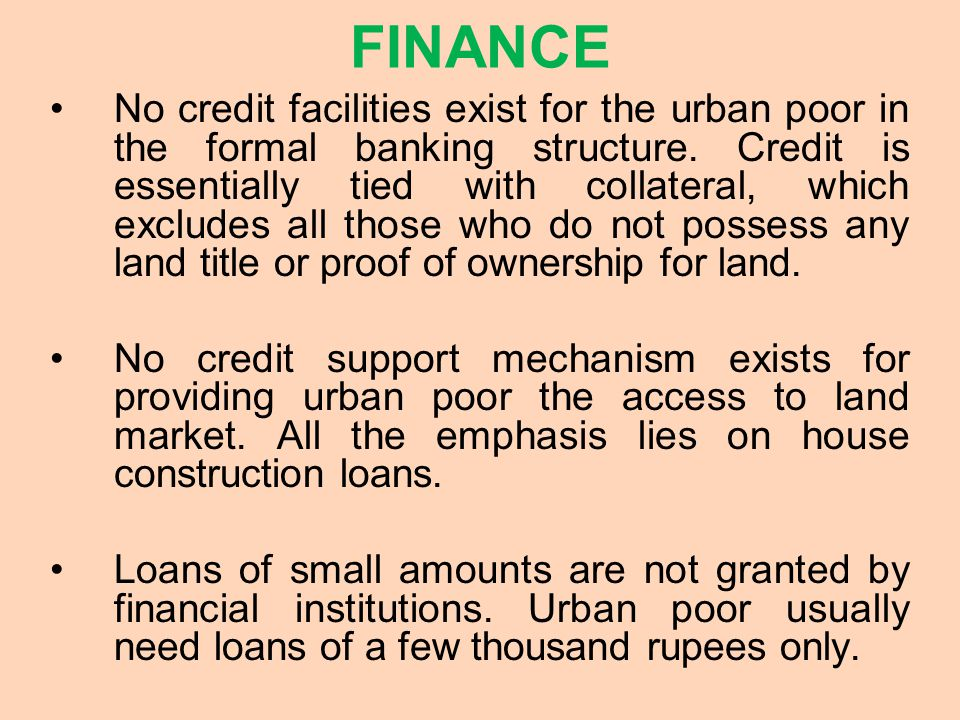 FINANCE No credit facilities exist for the urban poor in the formal banking structure.