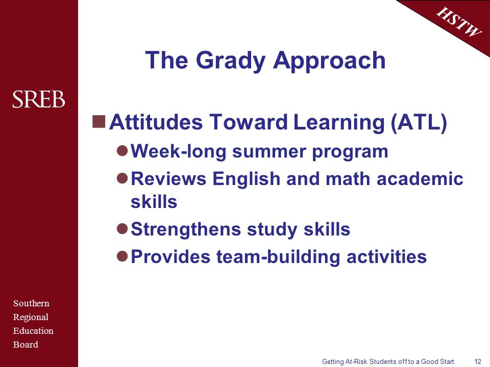 Southern Regional Education Board HSTW Getting At-Risk Students off to a Good Start12 The Grady Approach Attitudes Toward Learning (ATL) Week-long summer program Reviews English and math academic skills Strengthens study skills Provides team-building activities