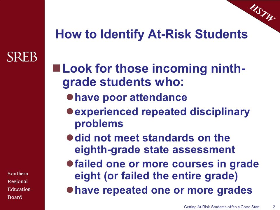 Southern Regional Education Board HSTW Getting At-Risk Students off to a Good Start2 How to Identify At-Risk Students Look for those incoming ninth- grade students who: have poor attendance experienced repeated disciplinary problems did not meet standards on the eighth-grade state assessment failed one or more courses in grade eight (or failed the entire grade) have repeated one or more grades