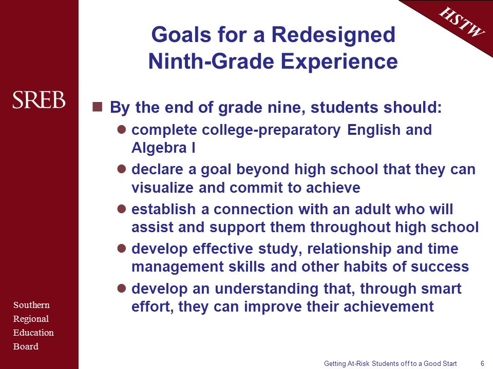 Southern Regional Education Board HSTW Getting At-Risk Students off to a Good Start6 Goals for a Redesigned Ninth-Grade Experience By the end of grade nine, students should: complete college-preparatory English and Algebra I declare a goal beyond high school that they can visualize and commit to achieve establish a connection with an adult who will assist and support them throughout high school develop effective study, relationship and time management skills and other habits of success develop an understanding that, through smart effort, they can improve their achievement