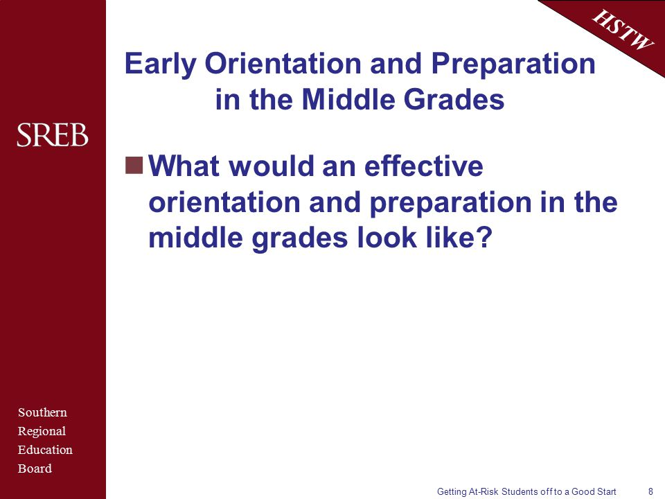 Southern Regional Education Board HSTW Getting At-Risk Students off to a Good Start8 Early Orientation and Preparation in the Middle Grades What would an effective orientation and preparation in the middle grades look like?