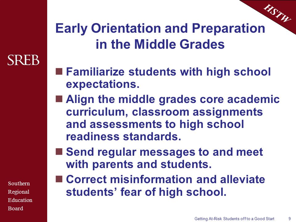 Southern Regional Education Board HSTW Getting At-Risk Students off to a Good Start9 Early Orientation and Preparation in the Middle Grades Familiarize students with high school expectations.