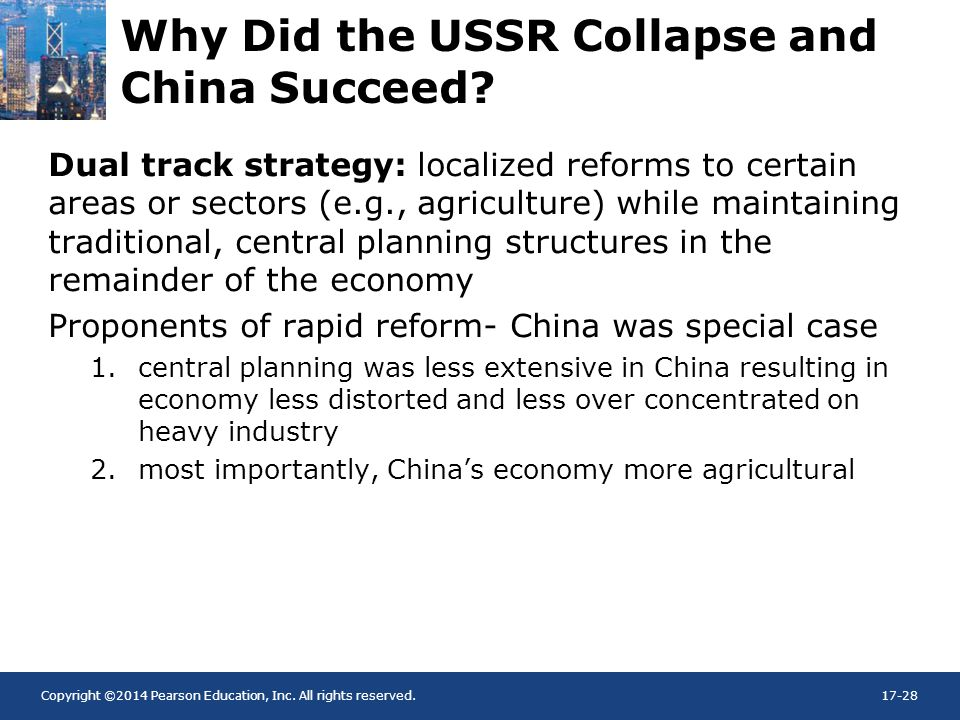 Copyright ©2014 Pearson Education, Inc. All rights reserved.17-28 Why Did the USSR Collapse and China Succeed? Dual track strategy: localized reforms