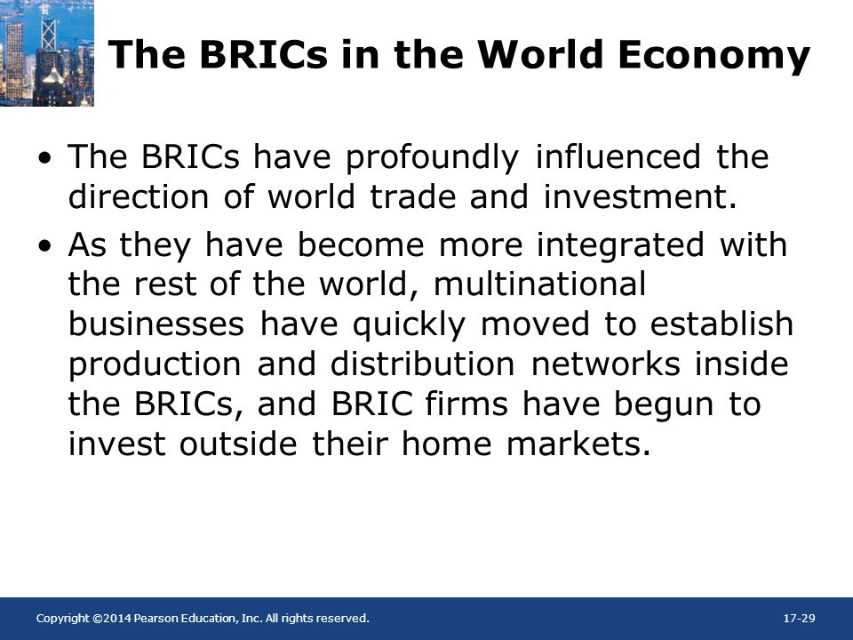 Copyright ©2014 Pearson Education, Inc. All rights reserved.17-29 The BRICs in the World Economy The BRICs have profoundly influenced the direction of