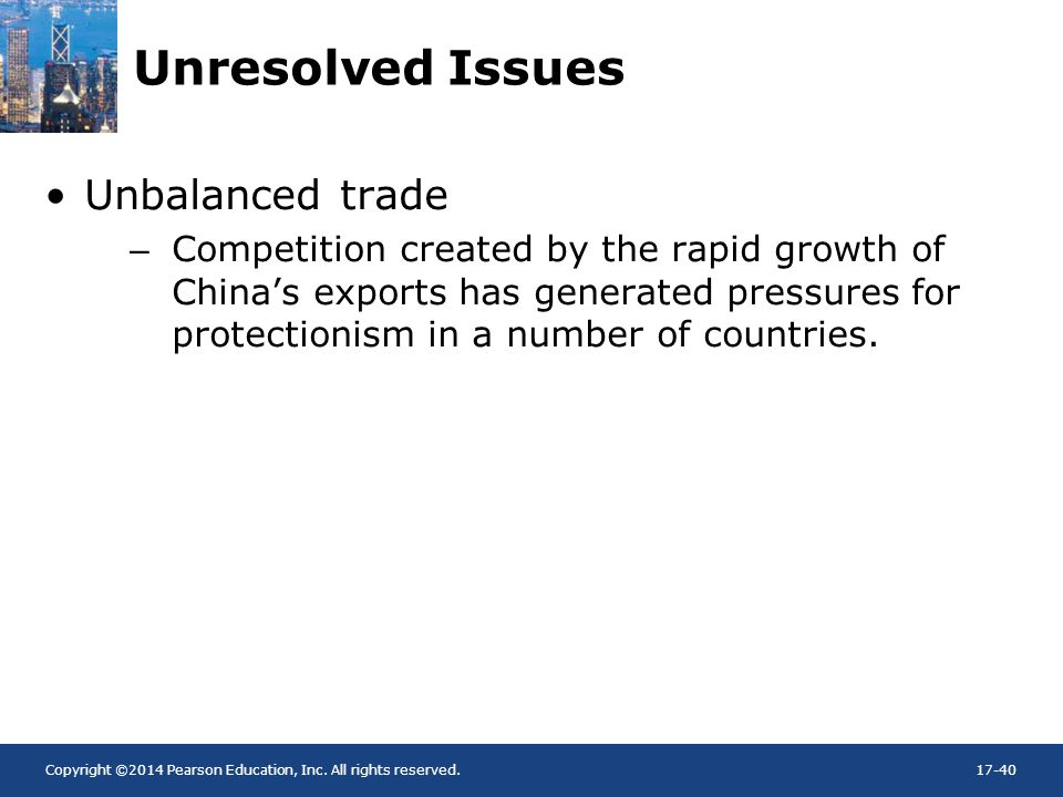 Copyright ©2014 Pearson Education, Inc. All rights reserved.17-40 Unresolved Issues Unbalanced trade –Competition created by the rapid growth of China