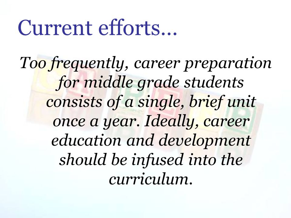 Current efforts… Too frequently, career preparation for middle grade students consists of a single, brief unit once a year.