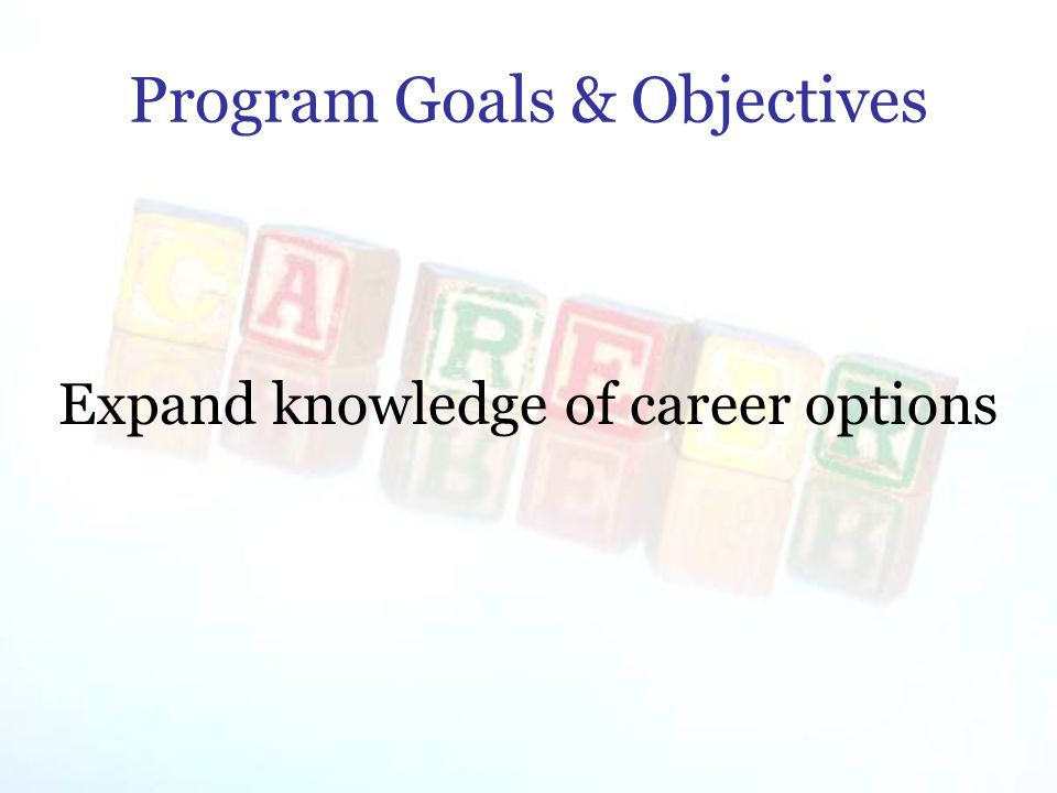 Program Goals & Objectives Expand knowledge of career options