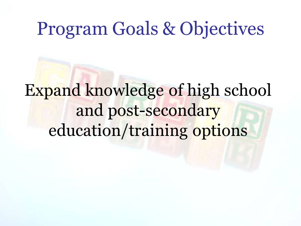 Program Goals & Objectives Expand knowledge of high school and post-secondary education/training options