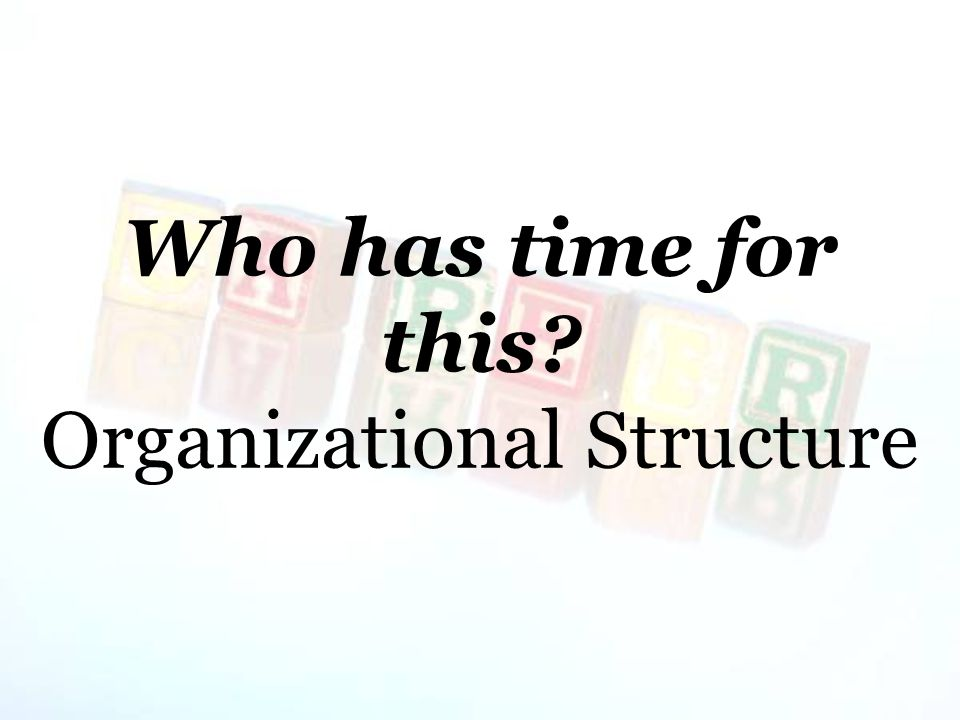 Who has time for this? Organizational Structure