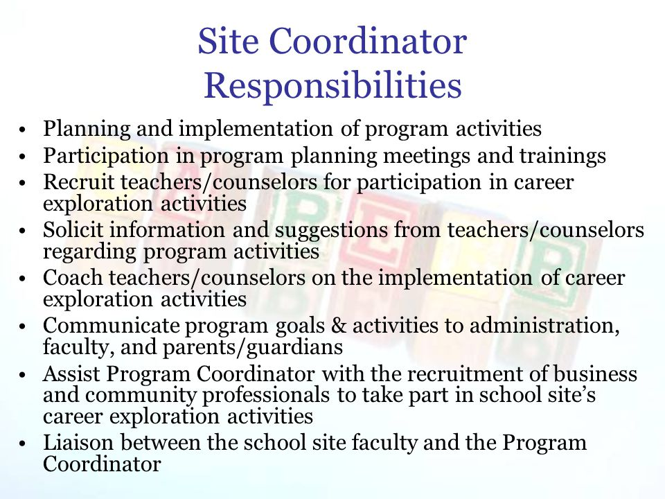 Site Coordinator Responsibilities Planning and implementation of program activities Participation in program planning meetings and trainings Recruit teachers/counselors for participation in career exploration activities Solicit information and suggestions from teachers/counselors regarding program activities Coach teachers/counselors on the implementation of career exploration activities Communicate program goals & activities to administration, faculty, and parents/guardians Assist Program Coordinator with the recruitment of business and community professionals to take part in school site's career exploration activities Liaison between the school site faculty and the Program Coordinator