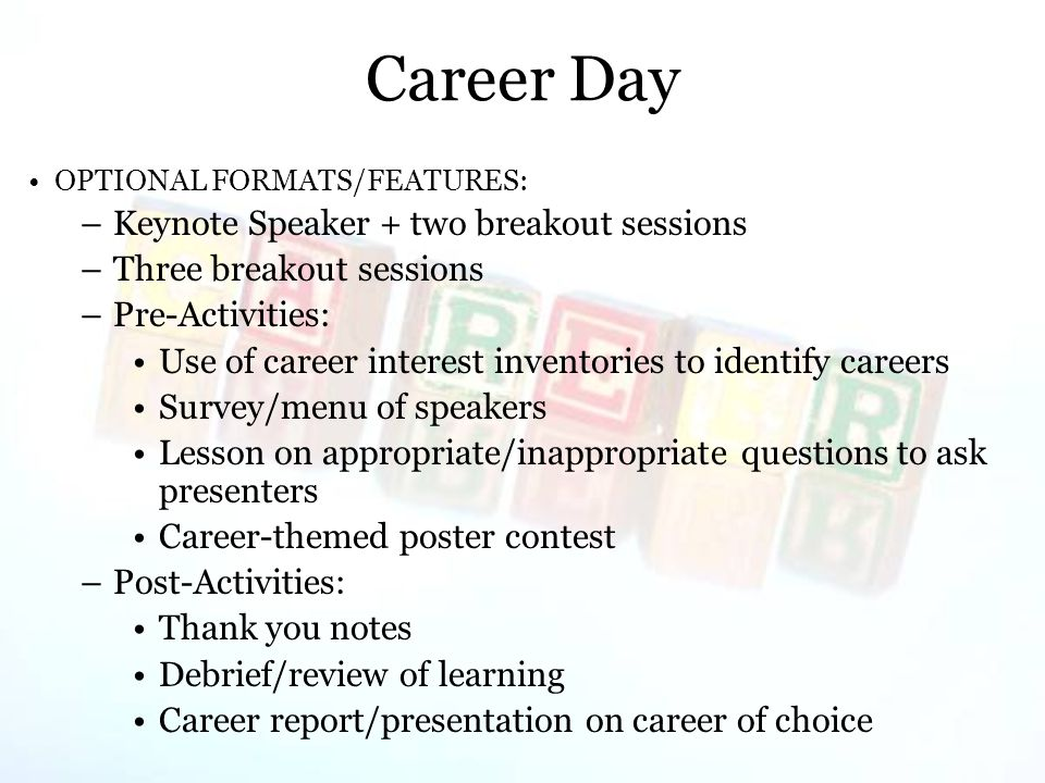 Career Day OPTIONAL FORMATS/FEATURES: –Keynote Speaker + two breakout sessions –Three breakout sessions –Pre-Activities: Use of career interest inventories to identify careers Survey/menu of speakers Lesson on appropriate/inappropriate questions to ask presenters Career-themed poster contest –Post-Activities: Thank you notes Debrief/review of learning Career report/presentation on career of choice