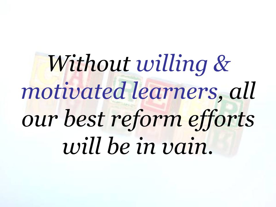 Without willing & motivated learners, all our best reform efforts will be in vain.